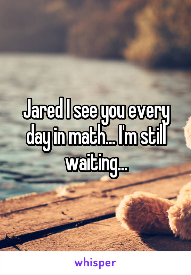 Jared I see you every day in math... I'm still waiting...