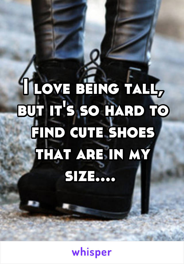I love being tall, but it's so hard to find cute shoes that are in my size....