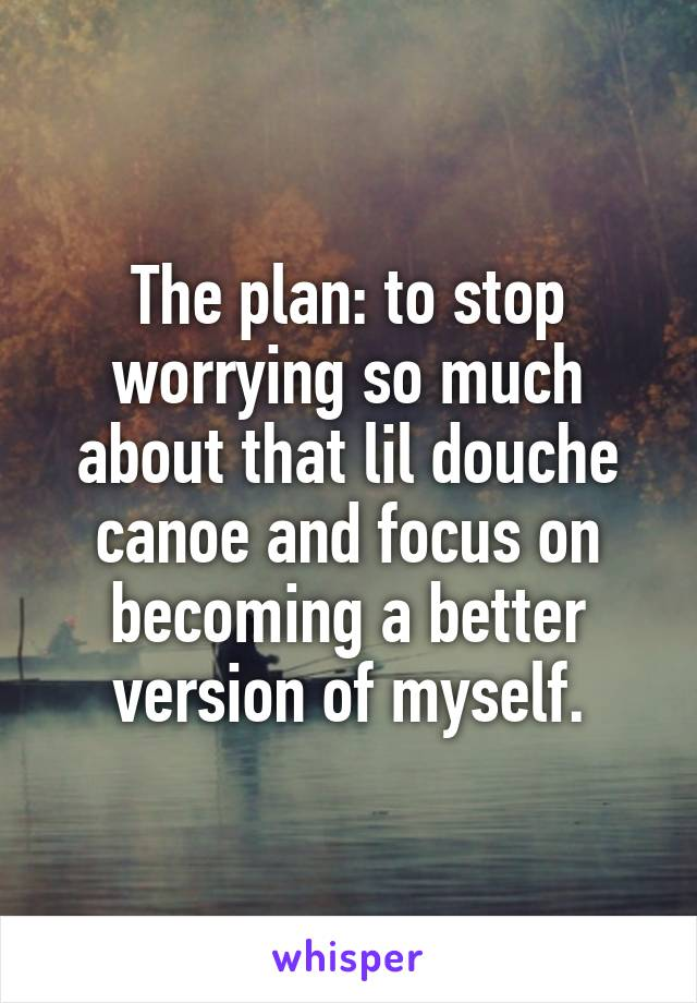 The plan: to stop worrying so much about that lil douche canoe and focus on becoming a better version of myself.