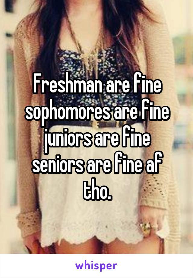 Freshman are fine sophomores are fine juniors are fine seniors are fine af tho.