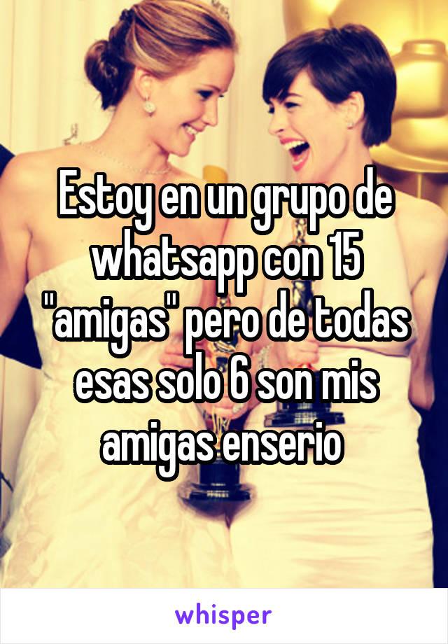 """Estoy en un grupo de whatsapp con 15 """"amigas"""" pero de todas esas solo 6 son mis amigas enserio"""