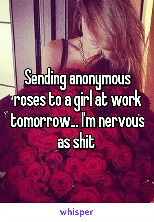 Sending anonymous roses to a girl at work tomorrow... I'm nervous as shit