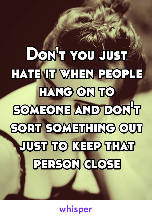 Don't you just hate it when people hang on to someone and don't sort something out just to keep that person close