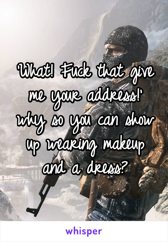 'What! Fuck that give me your address!' why so you can show up wearing makeup and a dress?