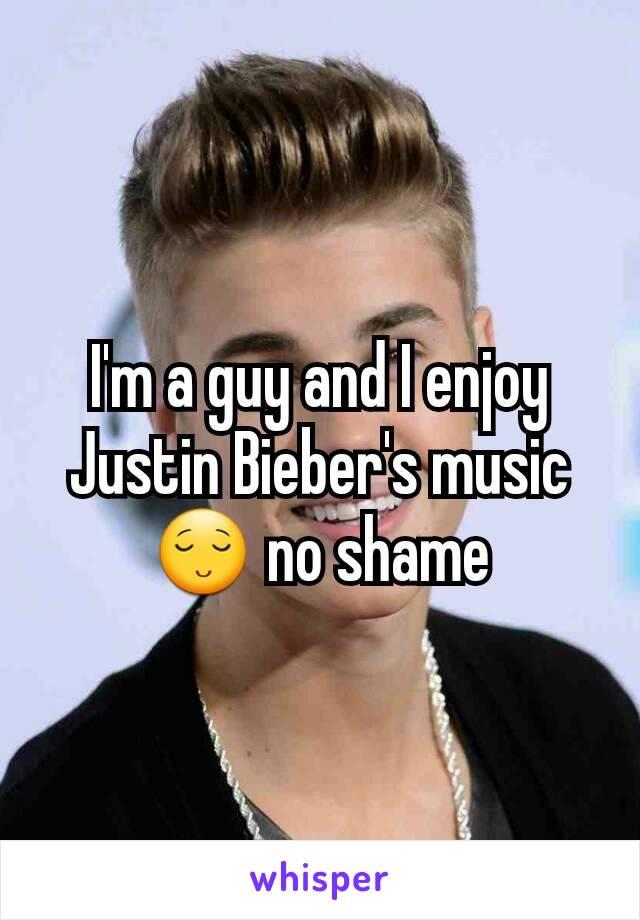 I'm a guy and I enjoy Justin Bieber's music 😌 no shame