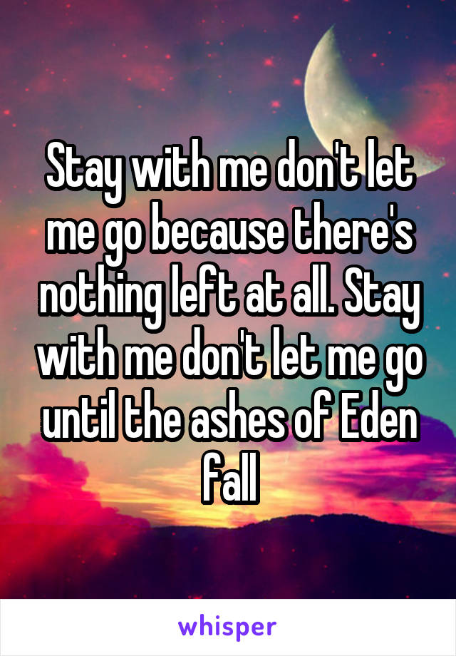 Stay with me don't let me go because there's nothing left at all. Stay with me don't let me go until the ashes of Eden fall