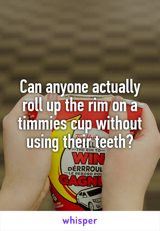 Can anyone actually roll up the rim on a timmies cup without using their teeth?