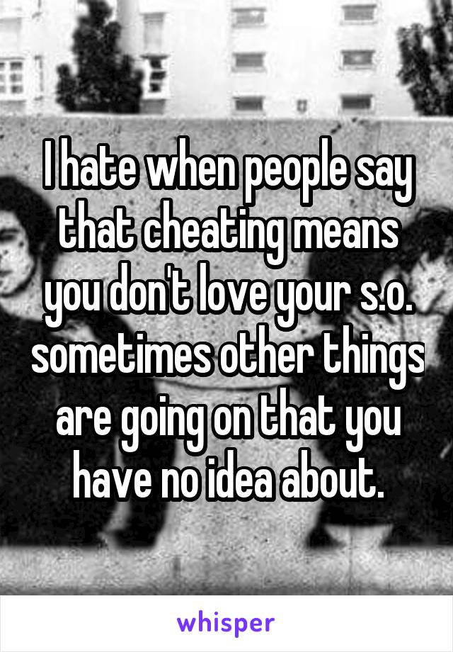 I hate when people say that cheating means you don't love your s.o. sometimes other things are going on that you have no idea about.