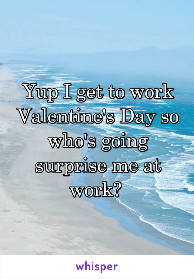 Yup I get to work Valentine's Day so who's going surprise me at work?