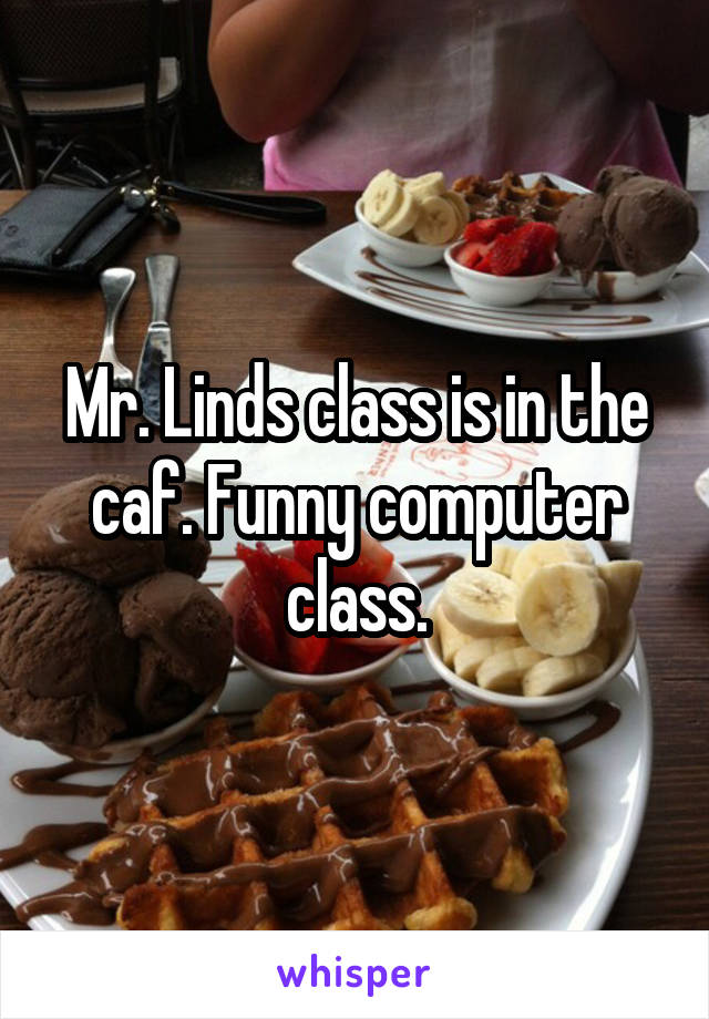 Mr. Linds class is in the caf. Funny computer class.