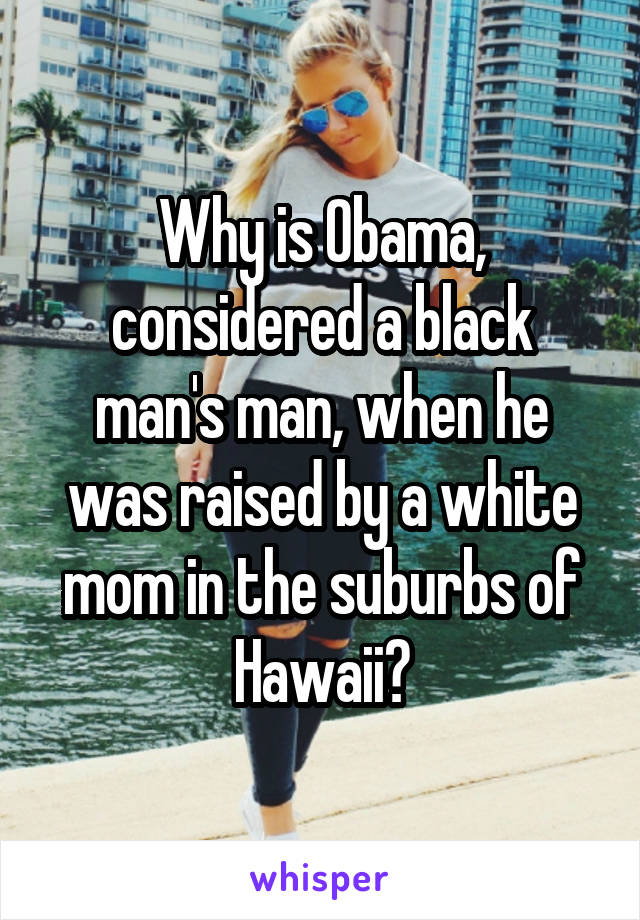 Why is Obama, considered a black man's man, when he was raised by a white mom in the suburbs of Hawaii?