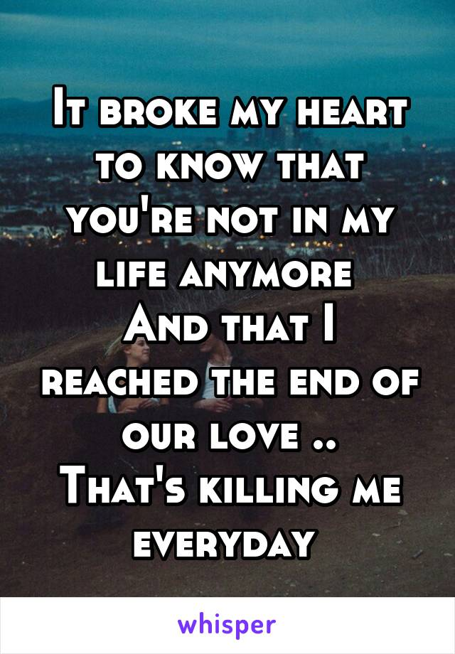 It broke my heart to know that you're not in my life anymore  And that I reached the end of our love .. That's killing me everyday