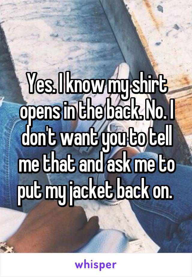 Yes. I know my shirt opens in the back. No. I don't want you to tell me that and ask me to put my jacket back on.