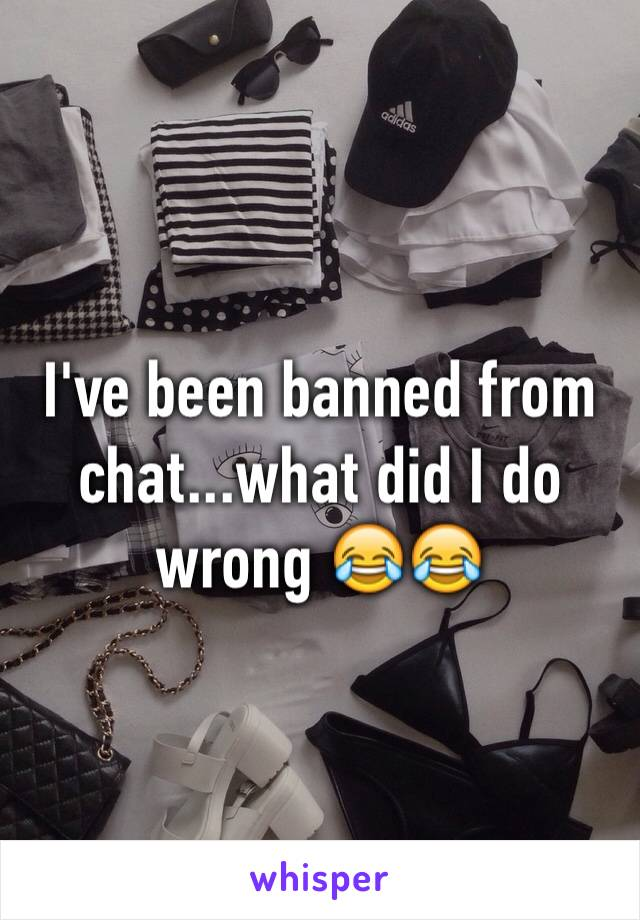 I've been banned from chat...what did I do wrong 😂😂