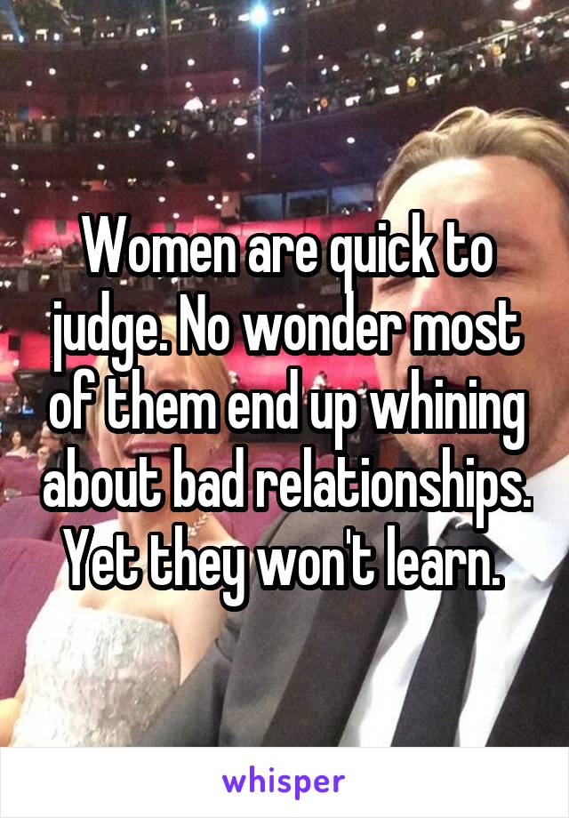 Women are quick to judge. No wonder most of them end up whining about bad relationships. Yet they won't learn.