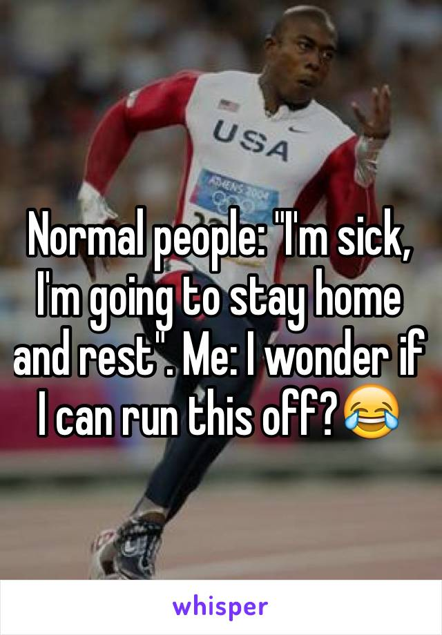 """Normal people: """"I'm sick, I'm going to stay home and rest"""". Me: I wonder if I can run this off?😂"""
