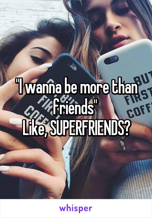 """I wanna be more than friends""  Like, SUPERFRIENDS?"