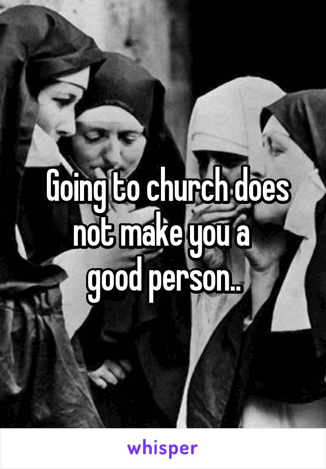 Going to church does not make you a  good person..