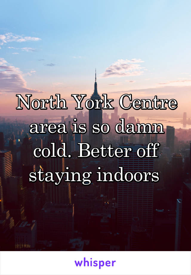 North York Centre area is so damn cold. Better off staying indoors