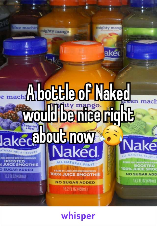 A bottle of Naked would be nice right about now 😥