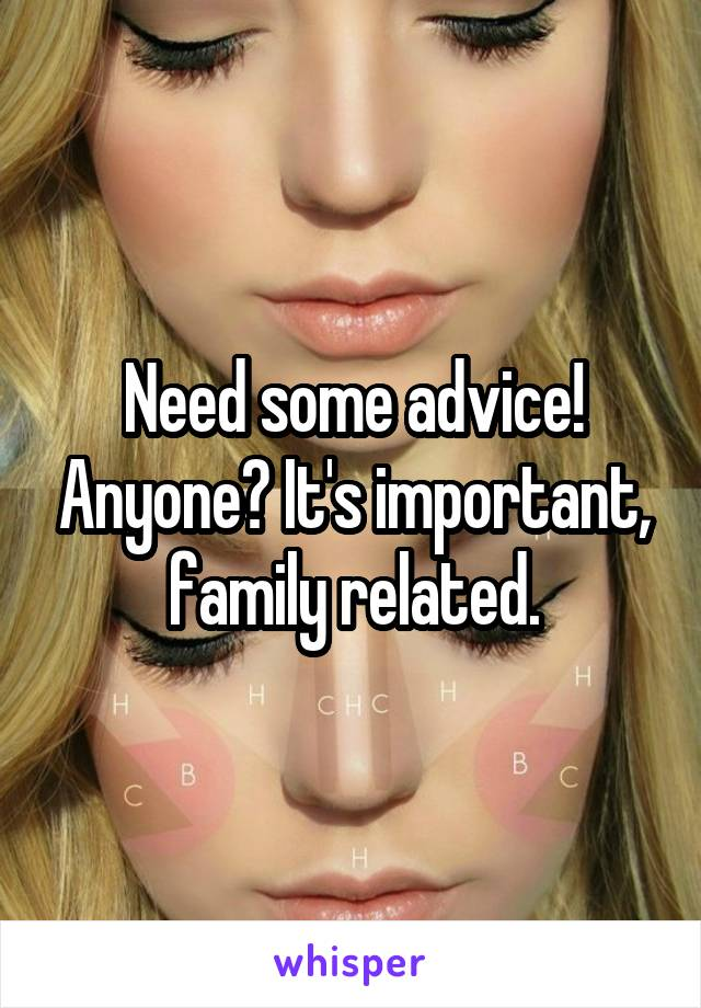 Need some advice! Anyone? It's important, family related.