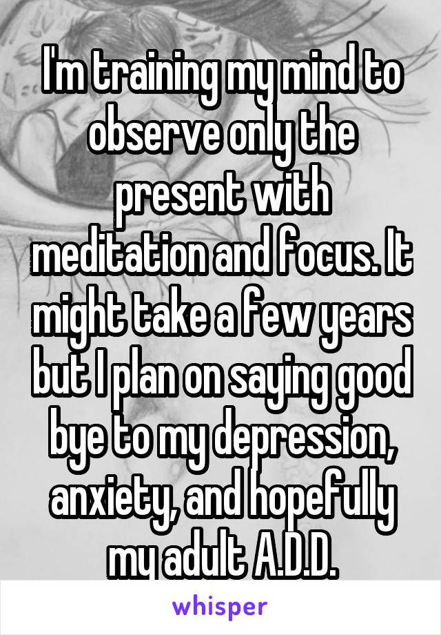 I'm training my mind to observe only the present with meditation and focus. It might take a few years but I plan on saying good bye to my depression, anxiety, and hopefully my adult A.D.D.