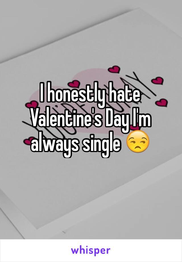I honestly hate Valentine's Day I'm always single 😒