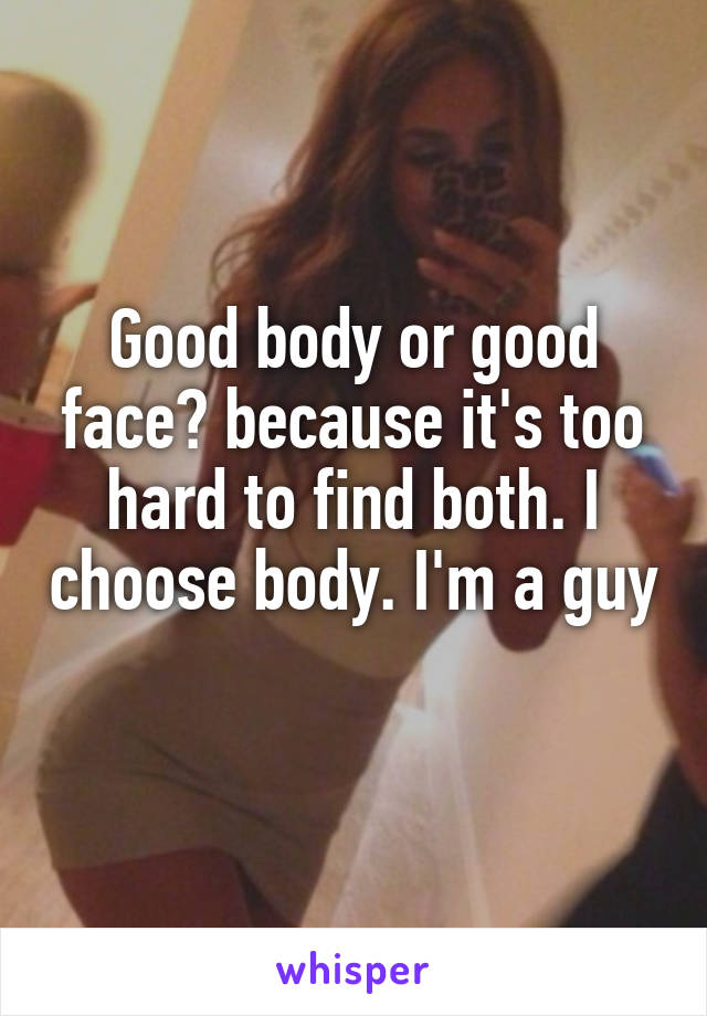 Good body or good face? because it's too hard to find both. I choose body. I'm a guy