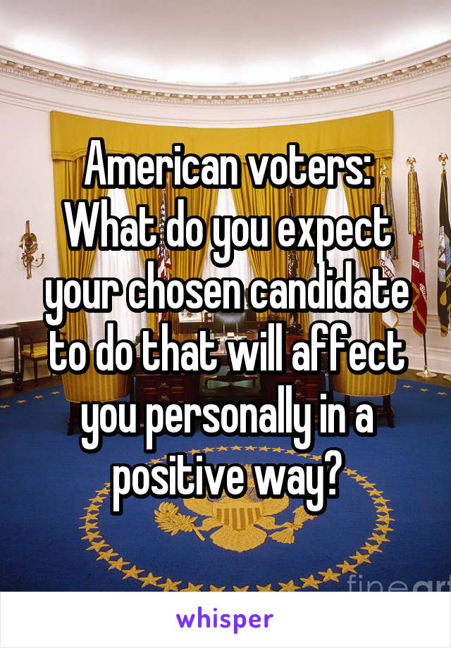 American voters: What do you expect your chosen candidate to do that will affect you personally in a positive way?