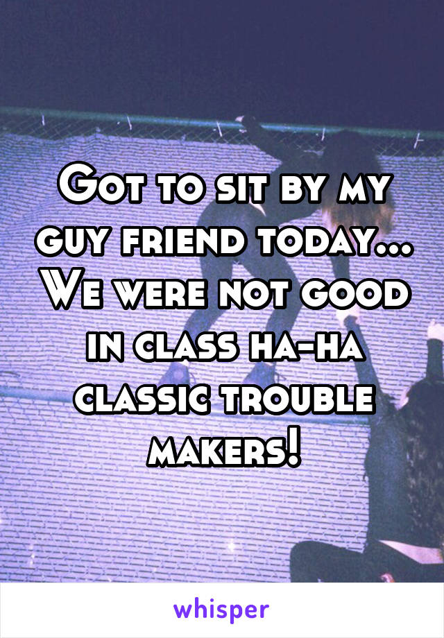 Got to sit by my guy friend today... We were not good in class ha-ha classic trouble makers!
