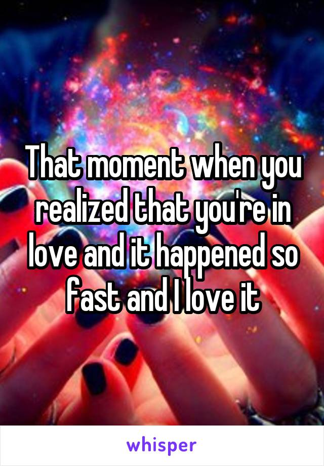 That moment when you realized that you're in love and it happened so fast and I love it