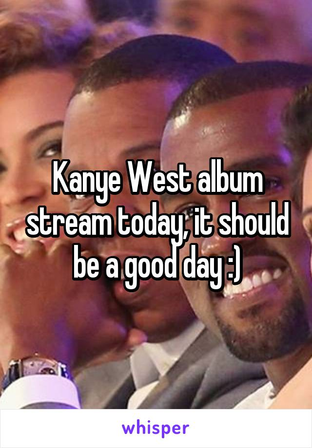 Kanye West album stream today, it should be a good day :)