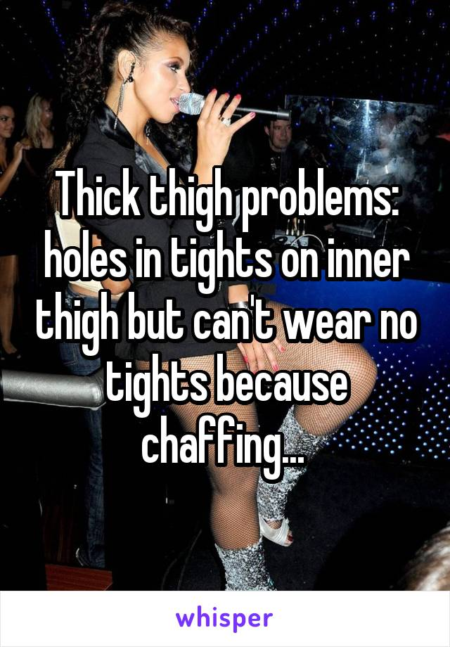 Thick thigh problems: holes in tights on inner thigh but can't wear no tights because chaffing...