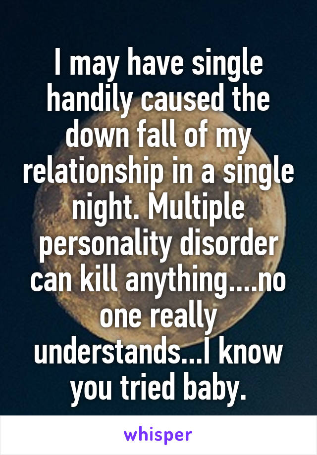 I may have single handily caused the down fall of my relationship in a single night. Multiple personality disorder can kill anything....no one really understands...I know you tried baby.