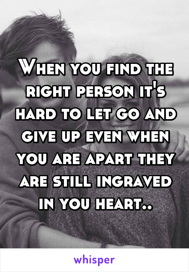 When you find the right person it's hard to let go and give up even when you are apart they are still ingraved in you heart..