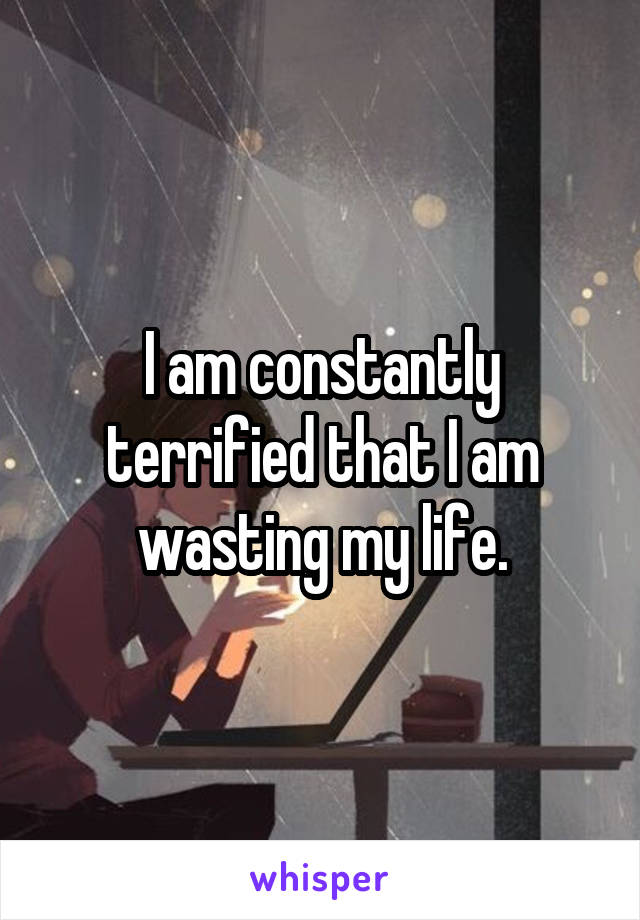 I am constantly terrified that I am wasting my life.