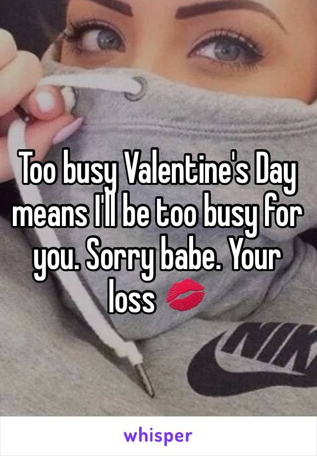 Too busy Valentine's Day means I'll be too busy for you. Sorry babe. Your loss 💋