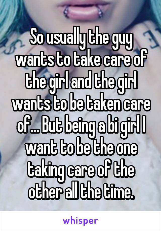 So usually the guy wants to take care of the girl and the girl wants to be taken care of... But being a bi girl I want to be the one taking care of the other all the time.