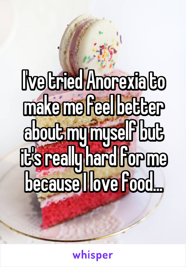 I've tried Anorexia to make me feel better about my myself but it's really hard for me because I love food...