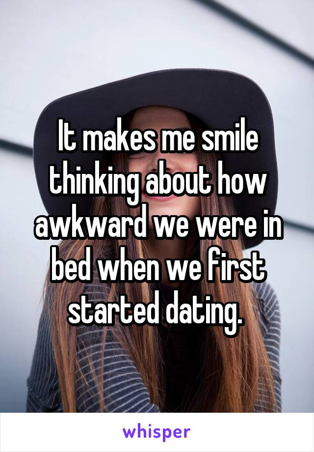 It makes me smile thinking about how awkward we were in bed when we first started dating.