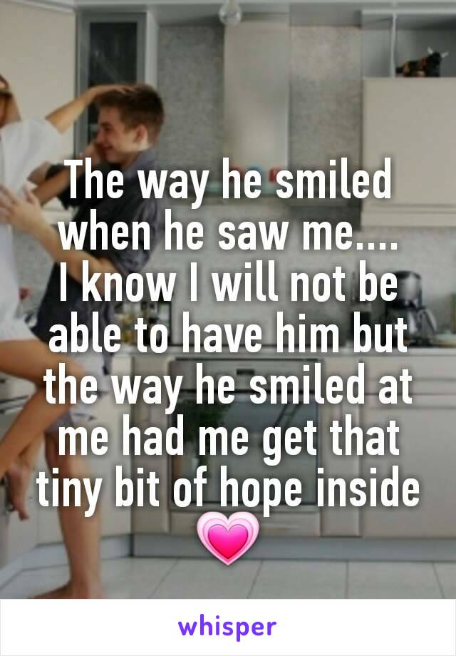 The way he smiled when he saw me.... I know I will not be able to have him but the way he smiled at me had me get that tiny bit of hope inside 💗