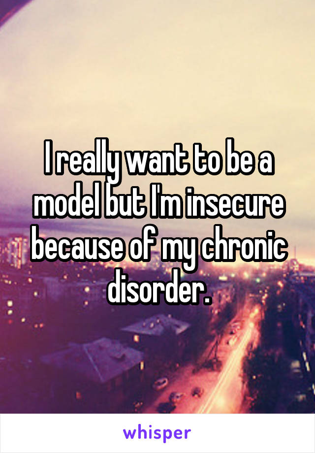 I really want to be a model but I'm insecure because of my chronic disorder.