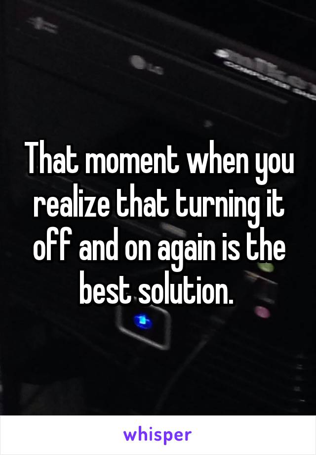 That moment when you realize that turning it off and on again is the best solution.