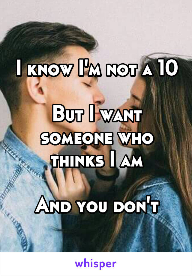 I know I'm not a 10  But I want someone who thinks I am  And you don't