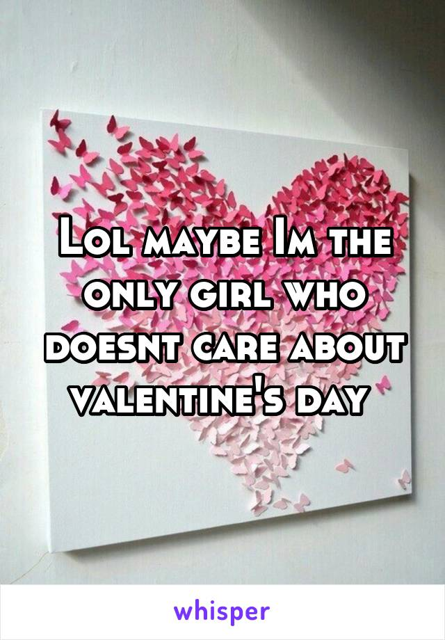 Lol maybe Im the only girl who doesnt care about valentine's day