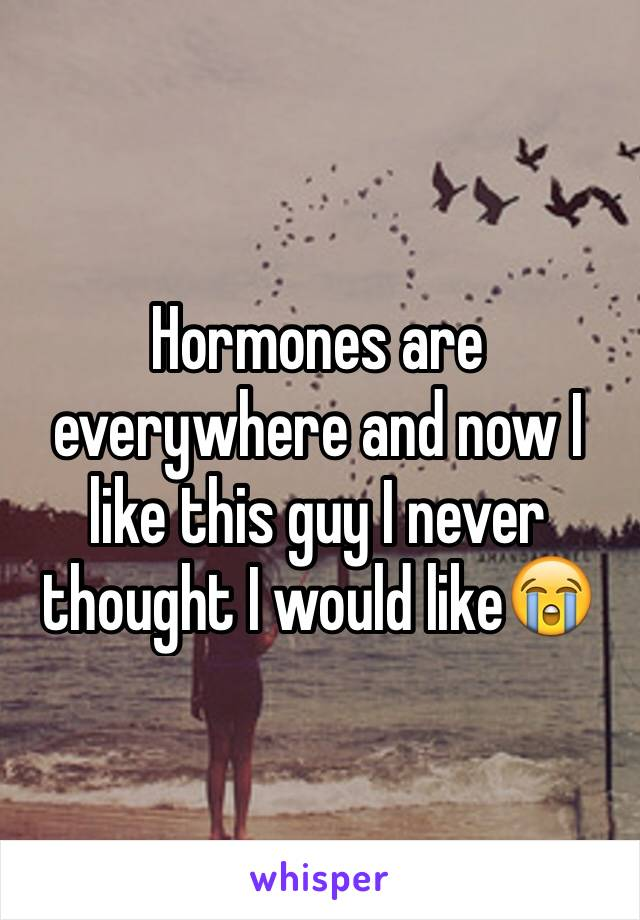 Hormones are everywhere and now I like this guy I never thought I would like😭