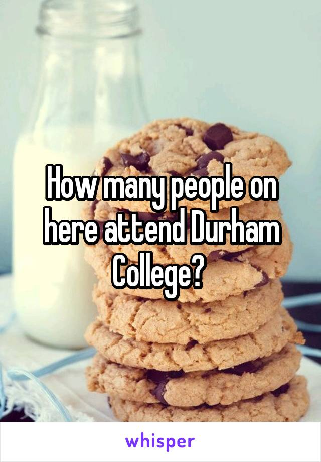 How many people on here attend Durham College?