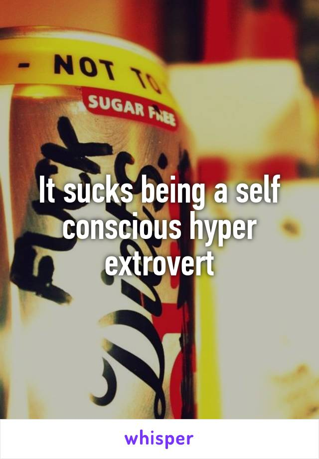 It sucks being a self conscious hyper extrovert