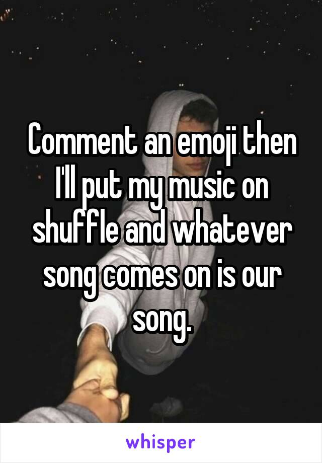 Comment an emoji then I'll put my music on shuffle and whatever song comes on is our song.