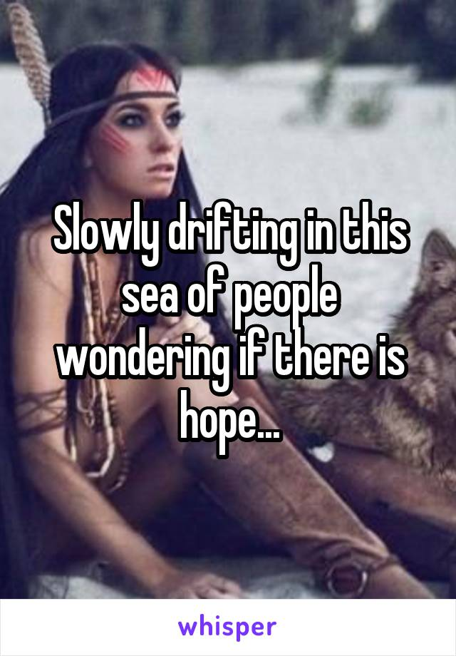 Slowly drifting in this sea of people wondering if there is hope...